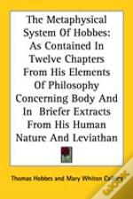 The Metaphysical System Of Hobbes: As Contained In Twelve Chapters From His Elements Of Philosophy Concerning Body And In  Briefer Extracts From His H