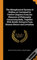 The Metaphysical System Of Hobbes As Contained In Twelve Chapters From His Elements Of Philosophy Concerning Body, Together With Briefer Extracts From Human Nature And Leviathan