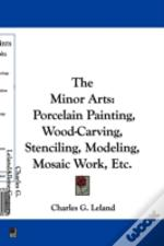 The Minor Arts: Porcelain Painting, Wood-Carving, Stenciling, Modeling, Mosaic Work, Etc.