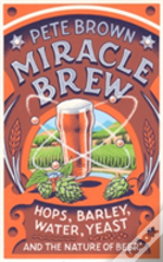 The Miracle Brew: Hops, Barley, Water, Yeast And The Nature Of Beer