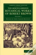 The Miscellaneous Botanical Works Of Robert Brown