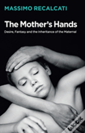 The Mother'S Hands: Desire, Fantasy And The Inheritance Of The Maternal