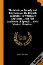 The Music, Or Melody And Rhythmus Of The English Language; In Which Are Explained ... The Five Accidents Of Speech ... And A Musical Notation ..