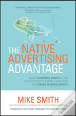 The Native Advertising Advantage: Build Authentic Content That Revolutionizes Digital Marketing And Drives Revenue Growth