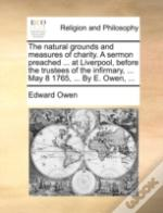 The Natural Grounds And Measures Of Charity. A Sermon Preached ... At Liverpool, Before The Trustees Of The Infirmary, ... May 8 1765, ... By E. Owen,