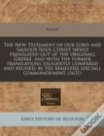 The New Testament Of Our Lord And Sauiour Iesus Christ Newly Translated Out Of The Originall Greeke, And With The Former Translations Diligently Compa