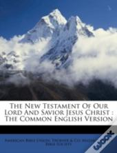 The New Testament Of Our Lord And Savior Jesus Christ : The Common English Version