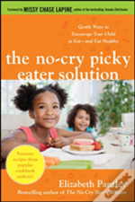 The No-Cry Picky Eater Solution: Gentle Ways To Encourage Your Child To Eat--And Eat Healthy