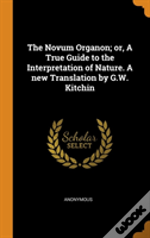 The Novum Organon; Or, A True Guide To The Interpretation Of Nature. A New Translation By G.W. Kitchin