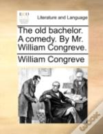 The Old Bachelor. A Comedy. By Mr. Willi