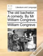 The Old Bachelor. A Comedy. By Mr Willia