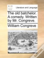 The Old Batchelor. A Comedy. Written By Mr. Congreve.