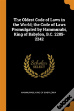 The Oldest Code Of Laws In The World; The Code Of Laws Promulgated By Hammurabi, King Of Babylon, B.C. 2285-2242
