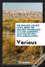 The Ontario Liquor Laws, Being The Ontario Temperance Act And Amending Acts 1916 To 1922; With Annotations