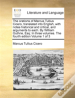 The Orations Of Marcus Tullius Cicero, Translated Into English, With Notes Historical And Critical, And Arguments To Each. By William Guthrie, Esq; In
