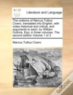 The Orations Of Marcus Tullius Cicero, Translated Into English, With Notes Historical And Critical, And Arguments To Each; By William Guthrie, Esq; In