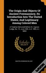 The Origin And Objects Of Ancient Freemasonry, Its Introduction Into The United States, And Legitimacy Among Colored Men