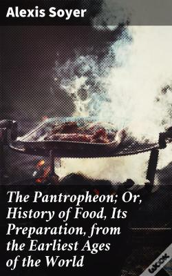 Wook.pt - The Pantropheon; Or, History Of Food, Its Preparation, From The Earliest Ages Of The World