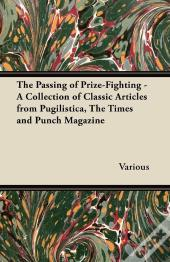 The Passing Of Prize-Fighting - A Collection Of Classic Articles From Pugilistica, The Times And Punch Magazine