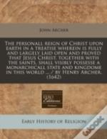 The Personall Reign Of Christ Upon Earth In A Treatise Wherein Is Fully And Largely Laid Open And Proved That Jesus Christ, Together With The Saints,