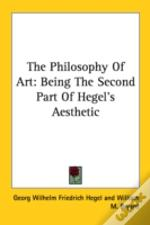The Philosophy Of Art: Being The Second Part Of Hegel'S Aesthetic