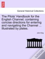 The Pilots' Handbook For The English Channel; Containing Concise Directions For Entering And Navigating The Channel ... Illustrated By Plates.