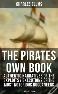 Wook.pt - The Pirates Own Book: Authentic Narratives Of The Exploits & Executions Of The Most Notorious Buccaneers (Illustrated Edition)