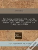 The Plain Man'S Plain Path-Way To Heaven Directing Every Man How He May Be Saved, Very Seasonable For These Times. (1674)
