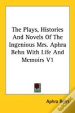 The Plays, Histories And Novels Of The Ingenious Mrs. Aphra Behn With Life And Memoirs V1