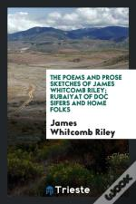 The Poems And Prose Sketches Of James Whitcomb Riley; Rubaiyat Of Doc Sifers And Home Folks