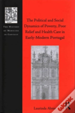 The Political And Social Dynamics Of Poverty, Poor Relief And Health Care In Early-Modern Portugal