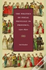 The Politics Of Fiscal Privilege In Provence, 1530s-1830s