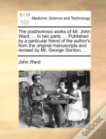 The Posthumous Works Of Mr. John Ward, .