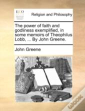 The Power Of Faith And Godliness Exemplified, In Some Memoirs Of Theophilus Lobb, ... By John Greene.