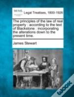 The Principles Of The Law Of Real Property : According To The Text Of Blackstone : Incorporating The Alterations Down To The Present Time.