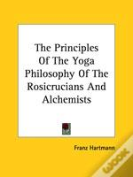 The Principles Of The Yoga Philosophy Of The Rosicrucians And Alchemists
