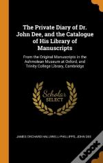 The Private Diary Of Dr. John Dee, And The Catalogue Of His Library Of Manuscripts