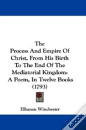 The Process And Empire Of Christ, From His Birth To The End Of The Mediatorial Kingdom