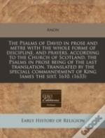 The Psalms Of David In Prose And Metre With The Whole Forme Of Discipline, And Prayers, According To The Church Of Scotland, The Psalms In Prose Being