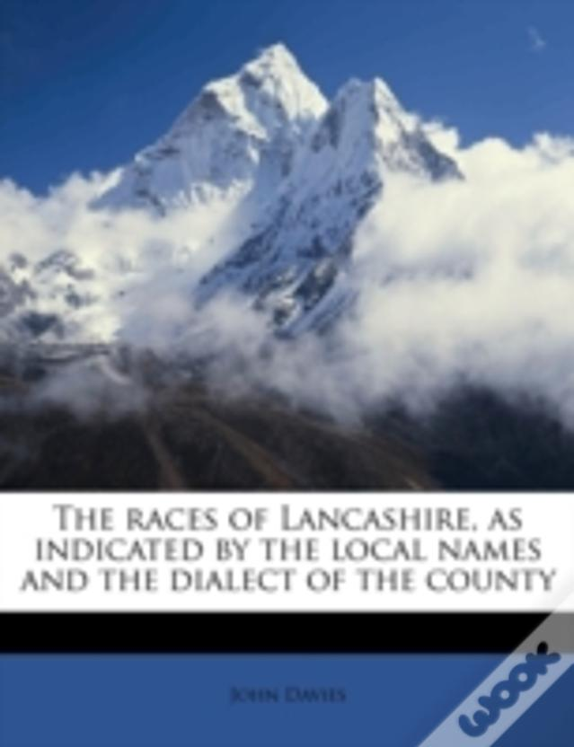 The Races Of Lancashire, As Indicated By The Local Names And The Dialect Of The County