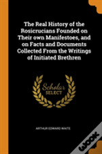 The Real History Of The Rosicrucians Founded On Their Own Manifestoes, And On Facts And Documents Collected From The Writings Of Initiated Brethren
