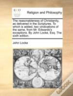 The Reasonableness Of Christianity, As Delivered In The Scriptures. To Which Is Added, Two Vindications Of The Same, From Mr. Edwards'S Exceptions. By