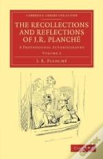The Recollections And Reflections Of J. R. Planche