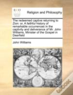 The Redeemed Captive Returning To Zion: Or, A Faithful History Of Remarkable Occurrences In The Captivity And Deliverance Of Mr. John Williams, Minist