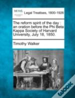 The Reform Spirit Of The Day : An Oration Before The Phi Beta Kappa Society Of Harvard University, July 18, 1850.