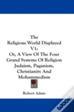 The Religious World Displayed V1: Or, A View Of The Four Grand Systems Of Religion Judaism, Paganism, Christianity And Mohammedism