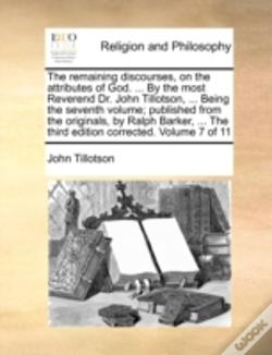 Wook.pt - The Remaining Discourses, On The Attributes Of God. ... By The Most Reverend Dr. John Tillotson, ... Being The Seventh Volume; Published From The Orig