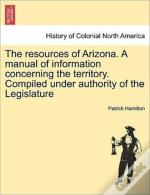 The Resources Of Arizona. A Manual Of In
