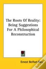 The Roots Of Reality: Being Suggestions For A Philosophical Reconstruction