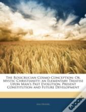 The Rosicrucian Cosmo-Conception: Or, My